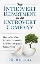 The Introvert Department in an Extrovert Company: How to Turn Your Introvert Personality into Your Company's Biggest Asset ebook by PN Murray