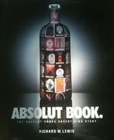 ABSOLUT BOOK.: THE ABSOLUT VODKA ADVERTISING STORY ebook by RICHARD LEWIS