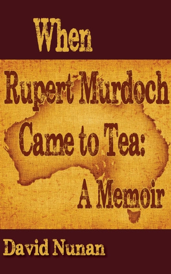 When Rupert Murdoch Came to Tea: A Memoir ebook by David Nunan