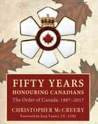 Fifty Years Honouring Canadians ebook by Christopher McCreery