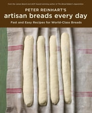 Peter Reinhart's Artisan Breads Every Day - Fast and Easy Recipes for World-Class Breads ebook by Peter Reinhart