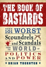 The Book of Bastards: 101 Worst Scoundrels and Scandals from the World of Politics and Power - 101 Worst Scoundrels and Scandals from the World of Politics and Power ebook by Brian Thornton