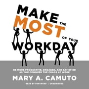 Make the Most of Your Workday - Be More Productive, Engaged, and Satisfied as You Conquer the Chaos at Work audiobook by Mary A. Camuto
