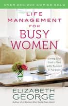 Life Management for Busy Women - Living Out God's Plan with Passion and Purpose ebook by Elizabeth George