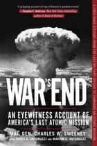 War's End - An Eyewitness Account of America's Last Atomic Mission ebook by Charles W. Sweeney, USAF, James A. Antonucci,...