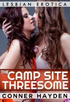 The Camp Site Threesome: Lesbian Erotica ebook by Conner Hayden