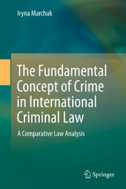 The Fundamental Concept of Crime in International Criminal Law - A Comparative Law Analysis ebook by Iryna Marchuk