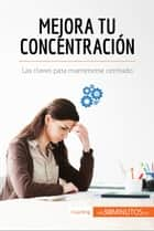 Mejora tu concentración - Las claves para mantenerse centrado ebook by 50Minutos.es
