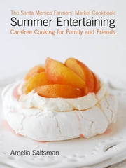 The Santa Monica Farmers' Market Cookbook Summer Entertaining: Carefree Cooking for Family and Friends ebook by Amelia Saltsman