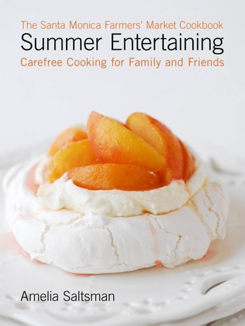 The Santa Monica Farmers' Market Cookbook Summer Entertaining - Carefree Cooking for Family and Friends ebook by Amelia Saltsman