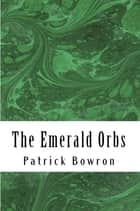 The Emerald Orbs ebook by Patrick Bowron