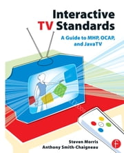 Interactive TV Standards - A Guide to MHP, OCAP, and JavaTV ebook by Steven Morris, Anthony Smith-Chaigneau