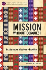 Mission without Conquest - An Alternative Missionary Practice ebook by Willis Horst,Ute Paul,Frank Paul