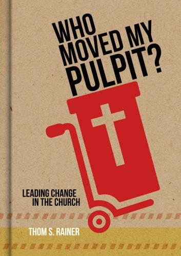 Who Moved My Pulpit? - Leading Change in the Church ebook by Thom S. Rainer