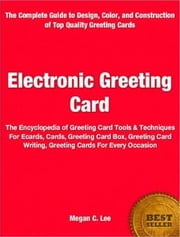 Electronic Greeting Card - The Encyclopedia of Greeting Card Tools & Techniques For Ecards, Cards, Greeting Card Box, Greeting Card Writing, Greeting Cards For Every Occasion ebook by Megan C. Lee