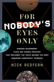 For Nobody's Eyes Only - Missing Government Files and Hidden Archives That Document the Truth Behind the Most Enduring Conspiracy Theories ebook by Nick Redfern