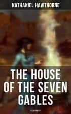 "The House of the Seven Gables (Illustrated) - Historical Novel about Salem Witch Trials from the Renowned American Author of ""The Scarlet Letter"" and ""Twice-Told Tales"" with Biography 電子書 by Nathaniel Hawthorne"