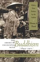 The American Encounter with Buddhism, 1844-1912 - Victorian Culture and the Limits of Dissent ebook by Thomas A. Tweed