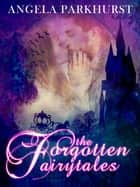 The Forgotten Fairytales ebook by Angela Parkhurst