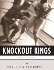 Knockout Kings: The Lives and Legacies of Jack Dempsey, Muhammad Ali and Mike Tyson ebook by Charles River Editors