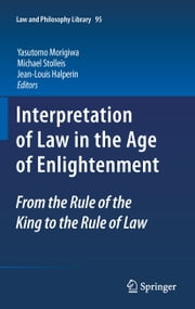 Interpretation of Law in the Age of Enlightenment - From the Rule of the King to the Rule of Law ebook by Yasutomo Morigiwa, Michael Stolleis, Jean-Louis Halperin