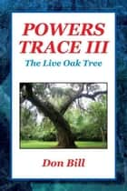 Powers Trace III - The Live Oak Tree ebook by Don Bill