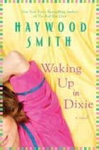 Waking Up in Dixie - A Novel ebook by Haywood Smith