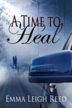 A Time to Heal ebook by Emma Leigh Reed