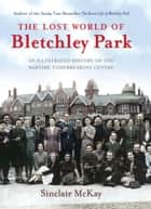 The Lost World of Bletchley Park - An illustrated History of the Wartime Codebreaking Centre ebook by Sinclair McKay
