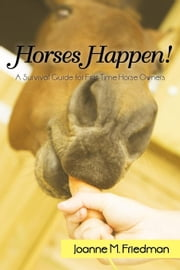 Horses Happen!: A Survival Guide for First-Time Horse Owners ebook by Friedman, Joanne M.