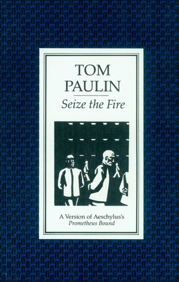 Seize the Fire - A Version of Aeschylus's 'Prometheus Bound' ebook by Tom Paulin