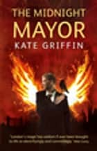 The Midnight Mayor - A Matthew Swift Novel ebook by Kate Griffin