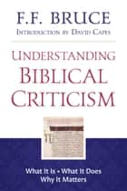 Understanding Biblical Criticism - What It Is * What It Does * Why It Matters eBook by David Capes, F. F. Bruce, Graham Hedges