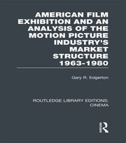 American Film Exhibition and an Analysis of the Motion Picture Industry's Market Structure 1963-1980 ebook by Gary Edgerton