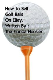 How To Sell Golf Balls on EBay ebook by The Florida Hoosier