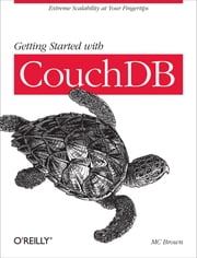 Getting Started with CouchDB - Extreme Scalability at Your Fingertips ebook by MC Brown