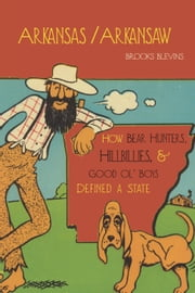 Arkansas/Arkansaw - How Bear Hunters, Hillbillies, and Good Ol' Boys Defined a State ebook by Brooks Blevins