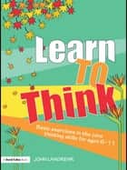 Learn to Think - Basic Exercises in the Core Thinking Skills for Ages 6-11 ebook by John Langrehr