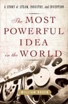 The Most Powerful Idea in the World - A Story of Steam, Industry, and Invention ebook by William Rosen