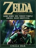 The Legend of Zelda Ocarina of Time Game Roms, 3DS, Forest Temple, Amiibo, Guide Unofficial ebook by Chala Dar