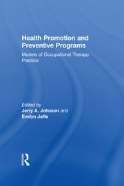 Health Promotion and Preventive Programs - Models of Occupational Therapy Practice ebook by Evelyn Jaffe,Jerry A Johnson