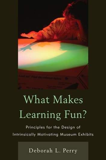 What Makes Learning Fun? - Principles for the Design of Intrinsically Motivating Museum Exhibits ebook by Deborah L. Perry