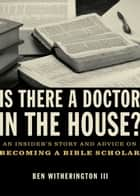 Is there a Doctor in the House? - An Insider's Story and Advice on becoming a Bible Scholar ebook by Ben Witherington III
