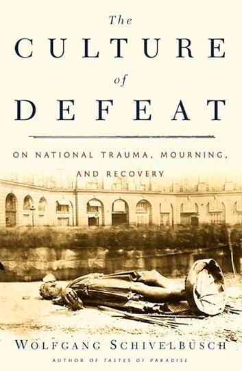 The Culture of Defeat - On National Trauma, Mourning, and Recovery ebook by Wolfgang Schivelbusch