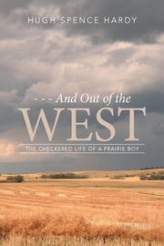 - - - and out of the WEST - The Checkered Life of a Prairie Boy ebook by Hugh Spence Hardy