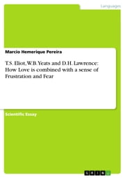 T.S. Eliot, W.B. Yeats and D.H. Lawrence: How Love is combined with a sense of Frustration and Fear ebook by Marcio Hemerique Pereira