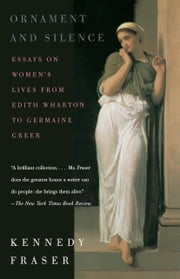 Ornament and Silence - Essays on Women's Lives From Edith Wharton to Germaine Greer ebook by Kennedy Fraser