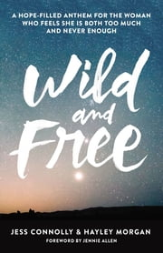 Wild and Free - A Hope-Filled Anthem for the Woman Who Feels She is Both Too Much and Never Enough ebook by Jennie Allen,Jess Connolly,Hayley Morgan