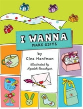 I Wanna Make Gifts ebook by Clea Hantman