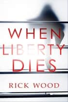When Liberty Dies - A Non-Stop Suspense Thriller ebook by Rick Wood
